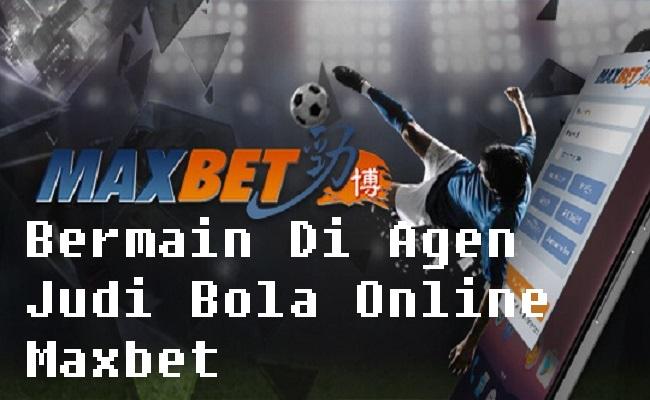 Bermain Di Agen Judi Bola Online Maxbet